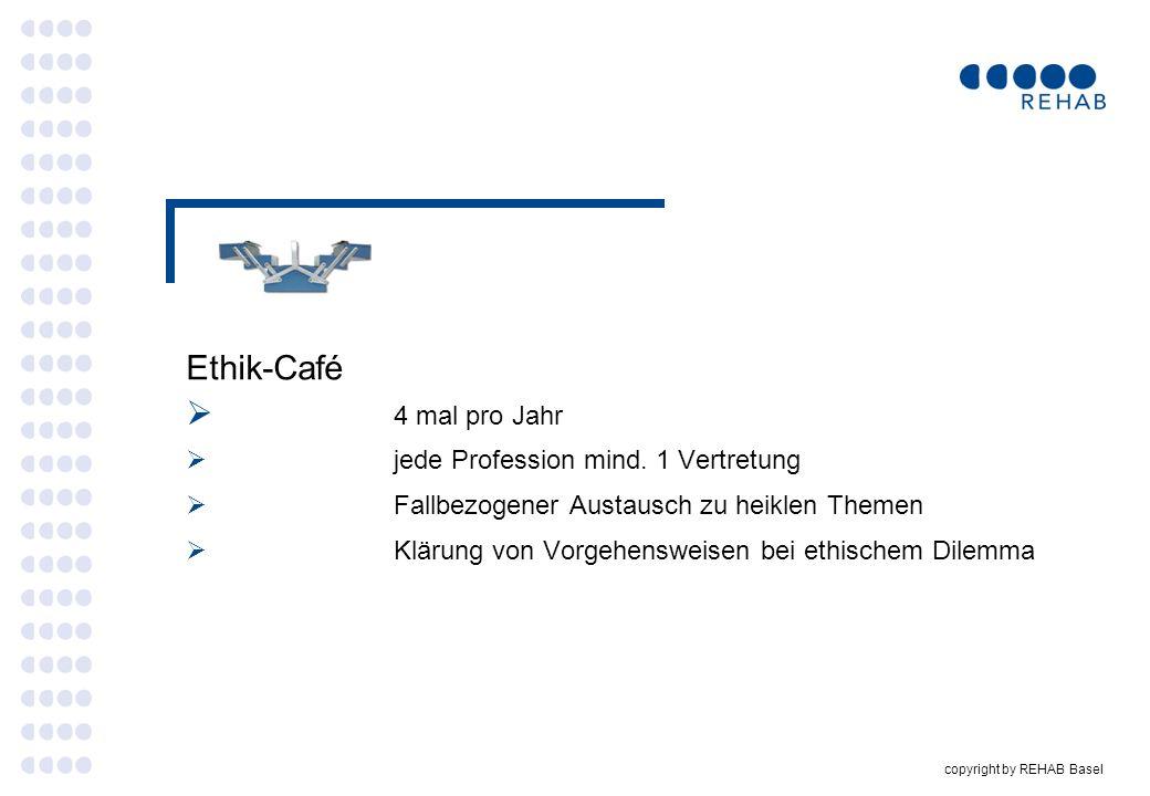 copyright by REHAB Basel Ethik-Café 4 mal pro Jahr jede Profession mind. 1 Vertretung Fallbezogener Austausch zu heiklen Themen Klärung von Vorgehensw
