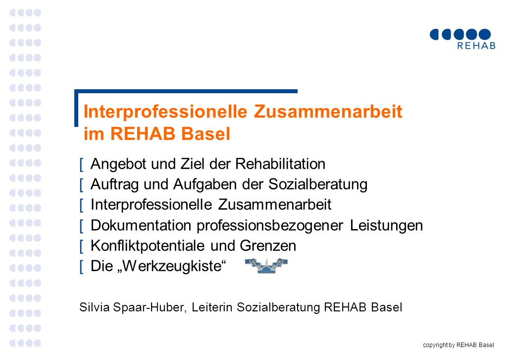 copyright by REHAB Basel Interprofessionelle Zusammenarbeit im REHAB Basel [Angebot und Ziel der Rehabilitation [Auftrag und Aufgaben der Sozialberatu