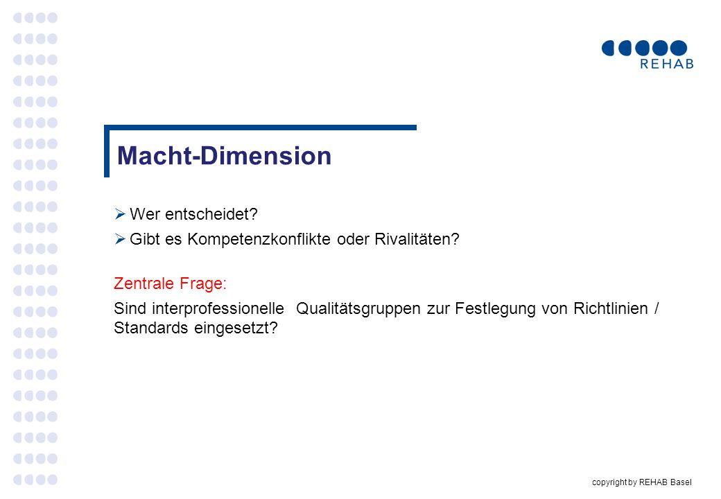 copyright by REHAB Basel Macht-Dimension Wer entscheidet? Gibt es Kompetenzkonflikte oder Rivalitäten? Zentrale Frage: Sind interprofessionelle Qualit