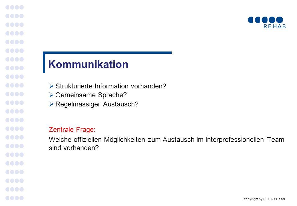 copyright by REHAB Basel Kommunikation Strukturierte Information vorhanden? Gemeinsame Sprache? Regelmässiger Austausch? Zentrale Frage: Welche offizi