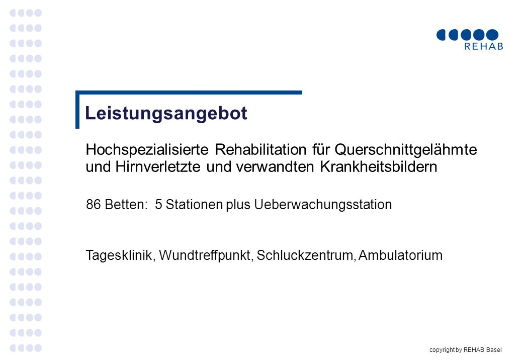 copyright by REHAB Basel Ziel der Rehabilitation [Die ganzheitliche Rehabilitation mit umfassender sozialer und wenn möglich beruflicher Wiedereingliederung in die Gesellschaft.