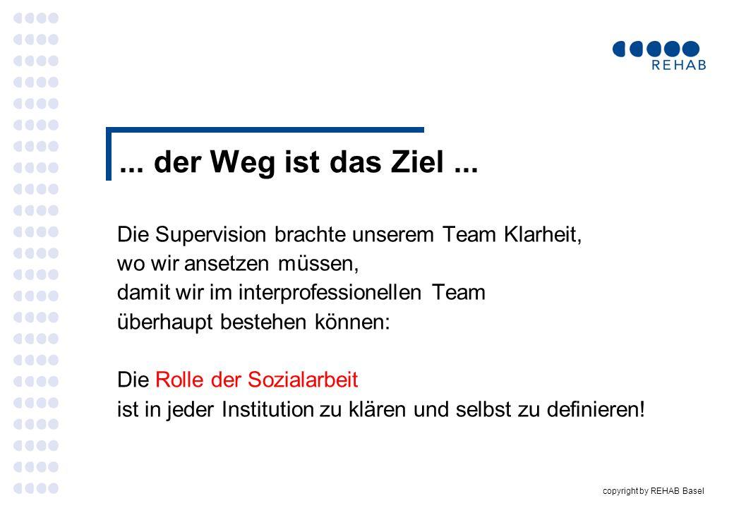 copyright by REHAB Basel... der Weg ist das Ziel... Die Supervision brachte unserem Team Klarheit, wo wir ansetzen müssen, damit wir im interprofessio