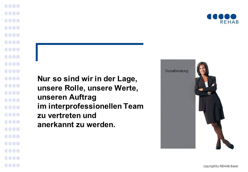 copyright by REHAB Basel Nur so sind wir in der Lage, unsere Rolle, unsere Werte, unseren Auftrag im interprofessionellen Team zu vertreten und anerka