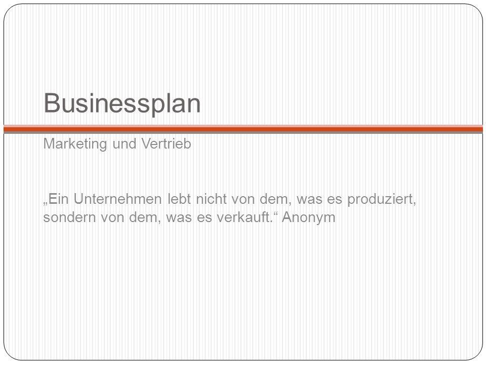 Businessplan Marketing und Vertrieb Ein Unternehmen lebt nicht von dem, was es produziert, sondern von dem, was es verkauft. Anonym