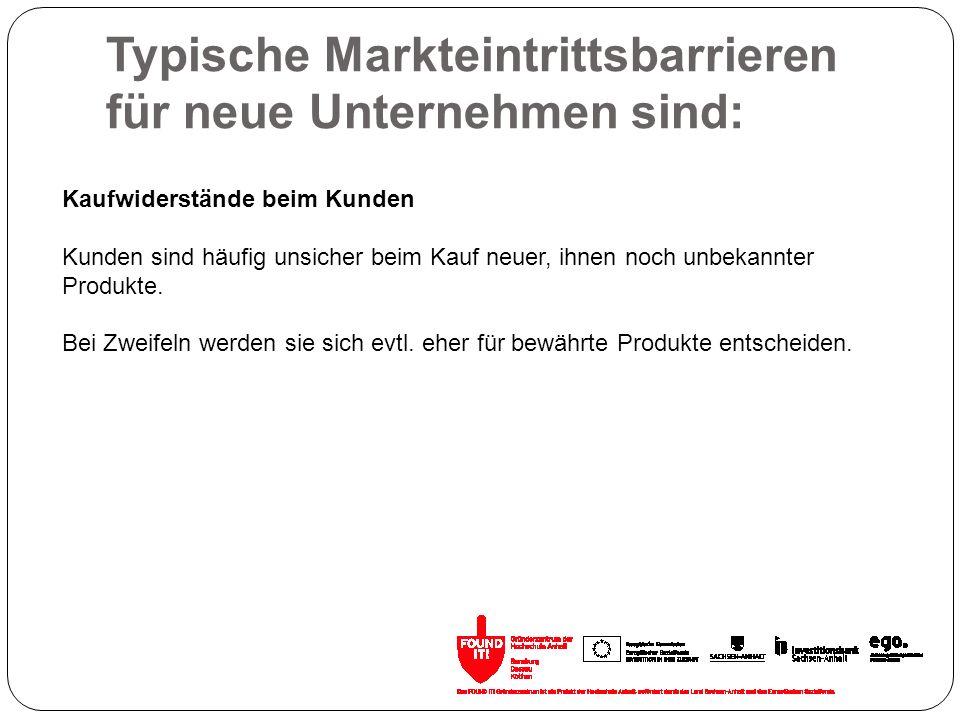 Typische Markteintrittsbarrieren für neue Unternehmen sind: Kaufwiderstände beim Kunden Kunden sind häufig unsicher beim Kauf neuer, ihnen noch unbeka