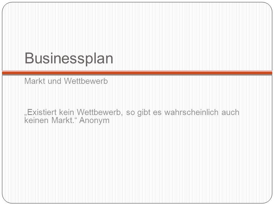 Businessplan Markt und Wettbewerb Existiert kein Wettbewerb, so gibt es wahrscheinlich auch keinen Markt. Anonym