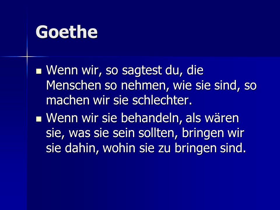 Goethe Wenn wir, so sagtest du, die Menschen so nehmen, wie sie sind, so machen wir sie schlechter. Wenn wir, so sagtest du, die Menschen so nehmen, w