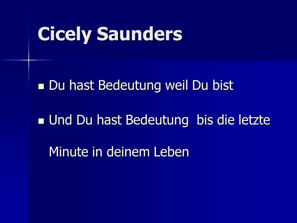 Cicely Saunders Du hast Bedeutung weil Du bist Du hast Bedeutung weil Du bist Und Du hast Bedeutung bis die letzte Minute in deinem Leben Und Du hast