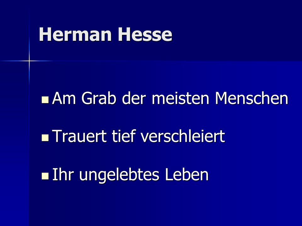 Herman Hesse Am Grab der meisten Menschen Am Grab der meisten Menschen Trauert tief verschleiert Trauert tief verschleiert Ihr ungelebtes Leben Ihr un