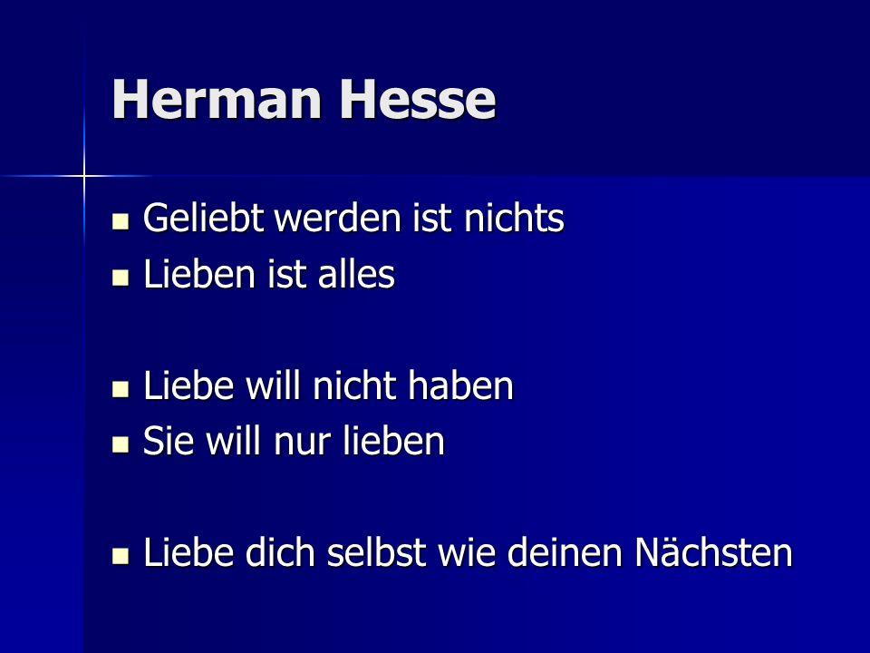 Herman Hesse Geliebt werden ist nichts Geliebt werden ist nichts Lieben ist alles Lieben ist alles Liebe will nicht haben Liebe will nicht haben Sie w