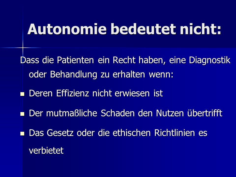 Autonomie bedeutet nicht: Dass die Patienten ein Recht haben, eine Diagnostik oder Behandlung zu erhalten wenn: Deren Effizienz nicht erwiesen ist Der