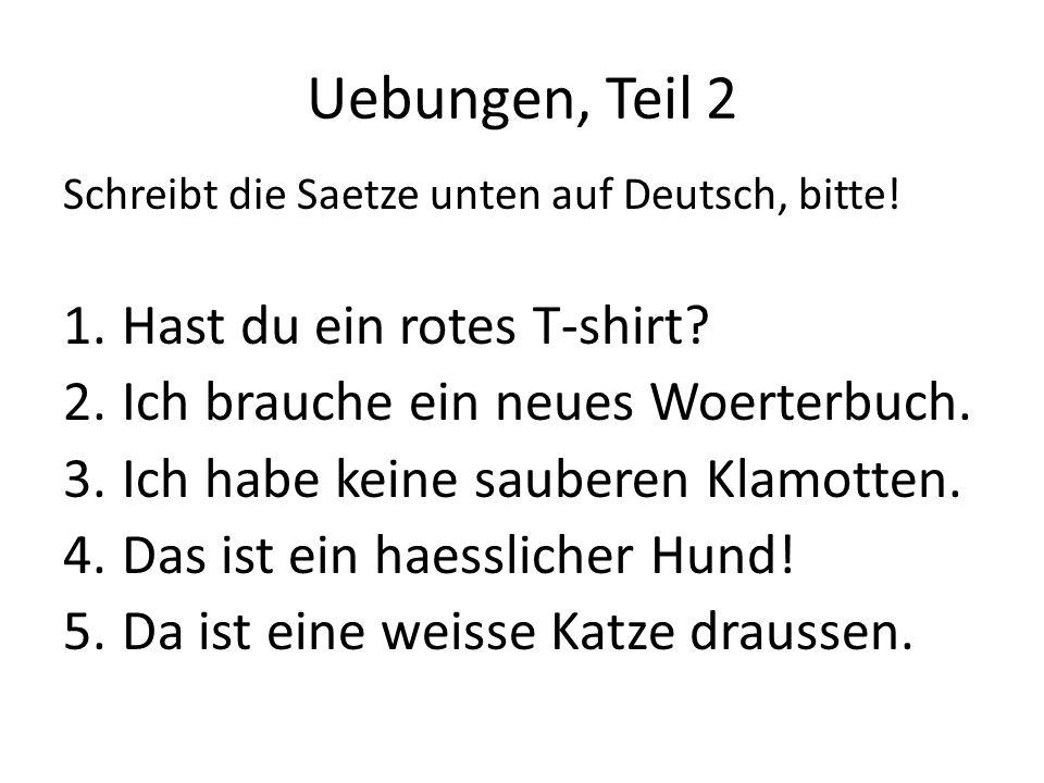 Uebungen, Teil 2 Schreibt die Saetze unten auf Deutsch, bitte! 1.Hast du ein rotes T-shirt? 2.Ich brauche ein neues Woerterbuch. 3.Ich habe keine saub