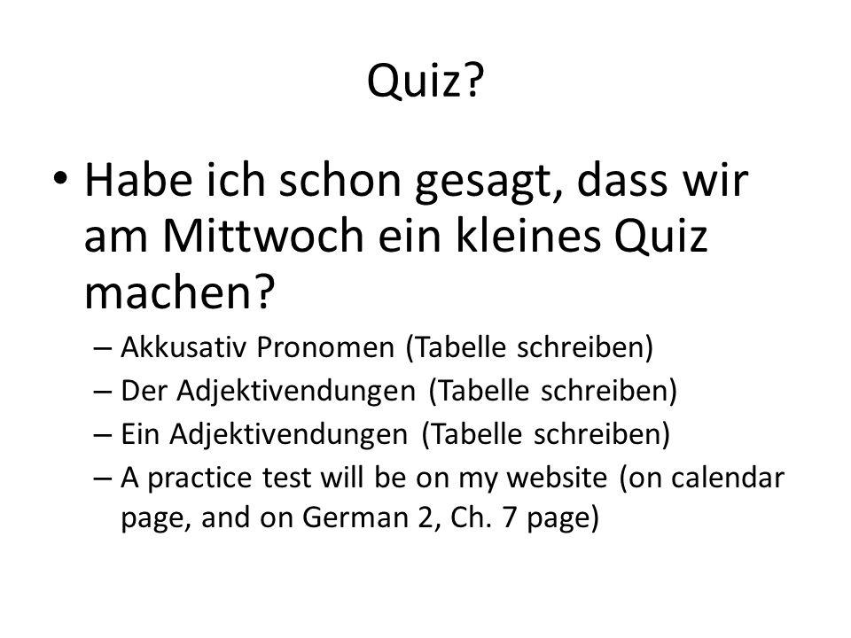 Quiz? Habe ich schon gesagt, dass wir am Mittwoch ein kleines Quiz machen? – Akkusativ Pronomen (Tabelle schreiben) – Der Adjektivendungen (Tabelle sc