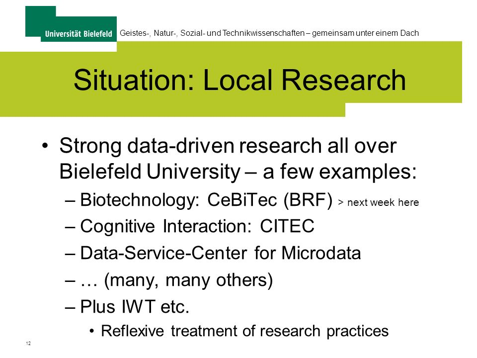 12 Geistes-, Natur-, Sozial- und Technikwissenschaften – gemeinsam unter einem Dach Situation: Local Research Strong data-driven research all over Bielefeld University – a few examples: –Biotechnology: CeBiTec (BRF) > next week here –Cognitive Interaction: CITEC –Data-Service-Center for Microdata –… (many, many others) –Plus IWT etc.