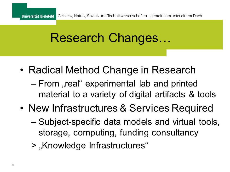 3 Geistes-, Natur-, Sozial- und Technikwissenschaften – gemeinsam unter einem Dach Research Changes… Radical Method Change in Research –From real experimental lab and printed material to a variety of digital artifacts & tools New Infrastructures & Services Required –Subject-specific data models and virtual tools, storage, computing, funding consultancy > Knowledge Infrastructures