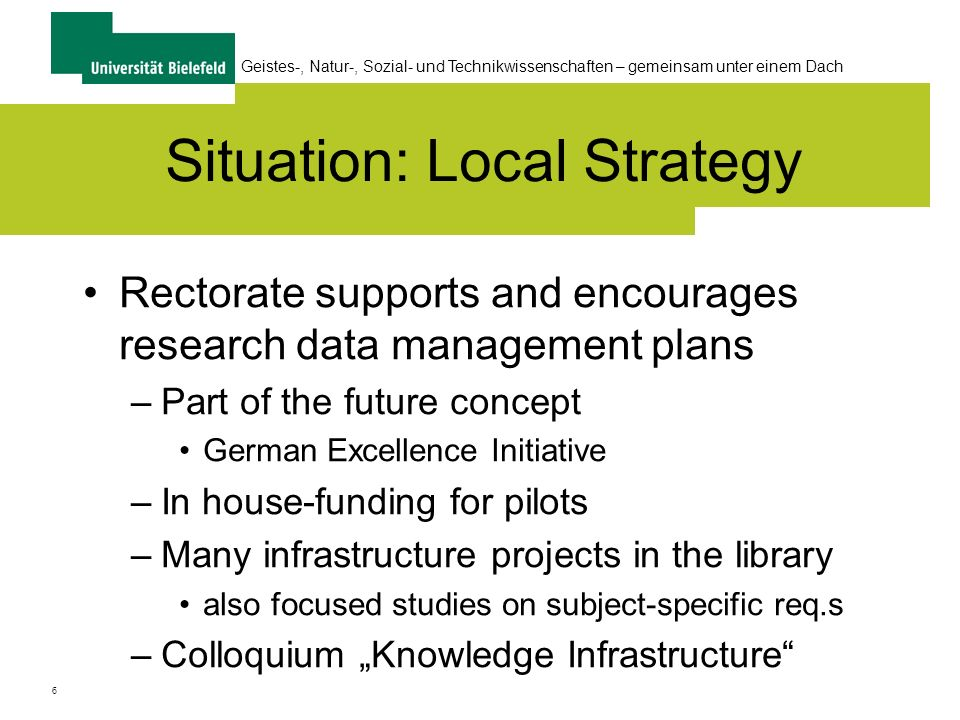 6 Geistes-, Natur-, Sozial- und Technikwissenschaften – gemeinsam unter einem Dach Situation: Local Strategy Rectorate supports and encourages research data management plans –Part of the future concept German Excellence Initiative –In house-funding for pilots –Many infrastructure projects in the library also focused studies on subject-specific req.s –Colloquium Knowledge Infrastructure