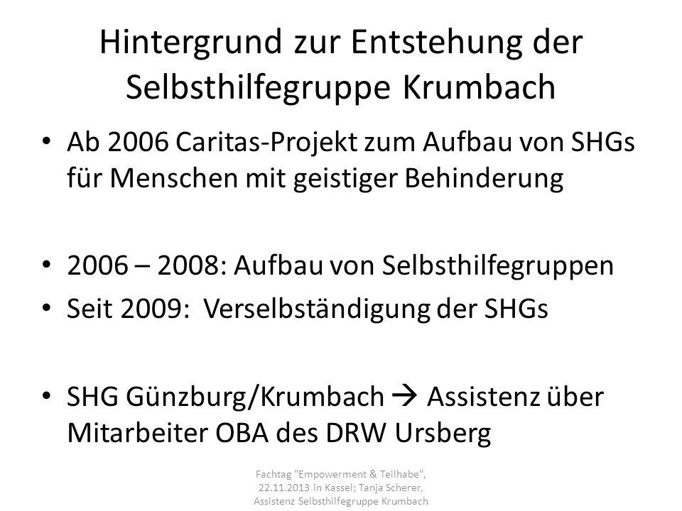 Hintergrund zur Entstehung der Selbsthilfegruppe Krumbach Ab 2006 Caritas-Projekt zum Aufbau von SHGs für Menschen mit geistiger Behinderung 2006 – 20
