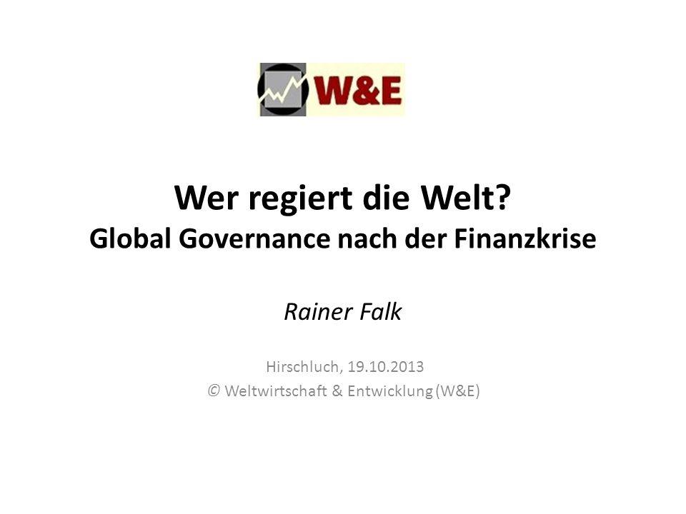 Wer regiert die Welt? Global Governance nach der Finanzkrise Rainer Falk Hirschluch, 19.10.2013 © Weltwirtschaft & Entwicklung (W&E)
