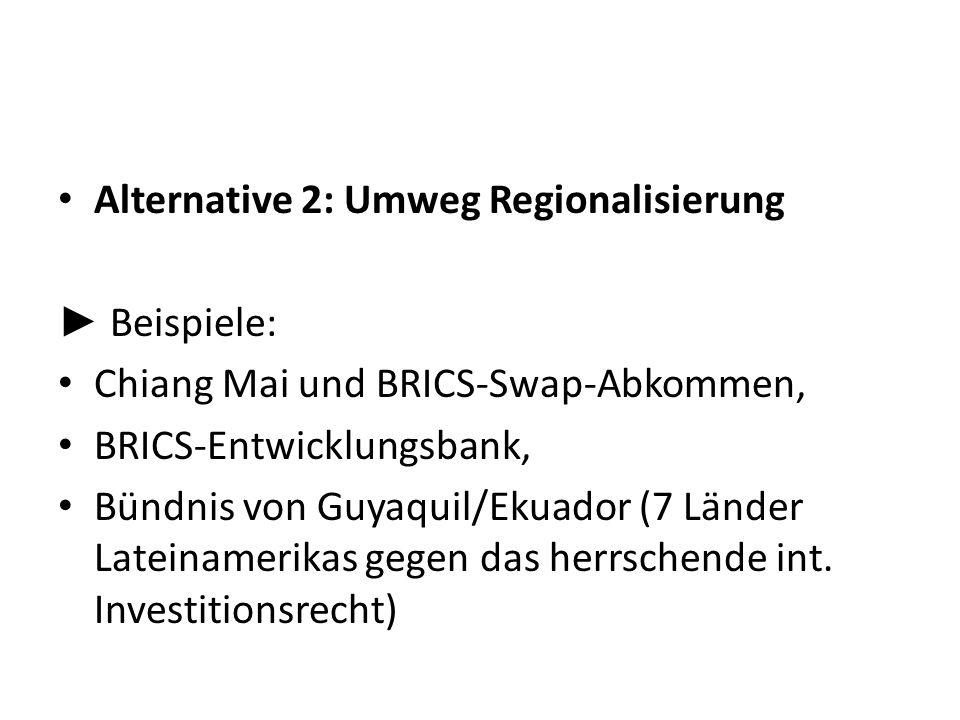 Alternative 2: Umweg Regionalisierung Beispiele: Chiang Mai und BRICS-Swap-Abkommen, BRICS-Entwicklungsbank, Bündnis von Guyaquil/Ekuador (7 Länder La