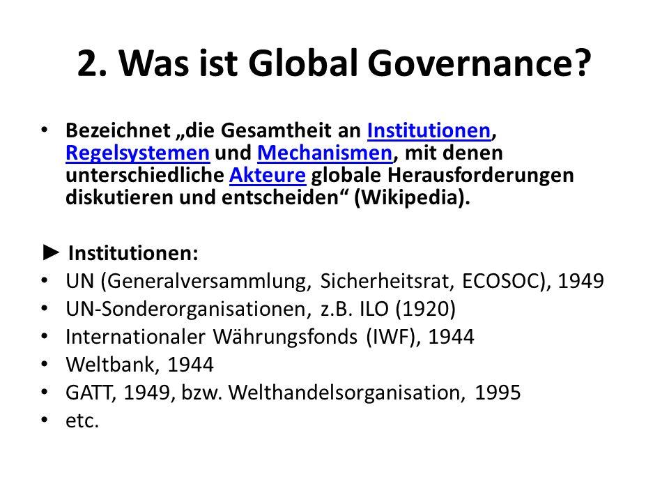 2. Was ist Global Governance? Bezeichnet die Gesamtheit an Institutionen, Regelsystemen und Mechanismen, mit denen unterschiedliche Akteure globale He