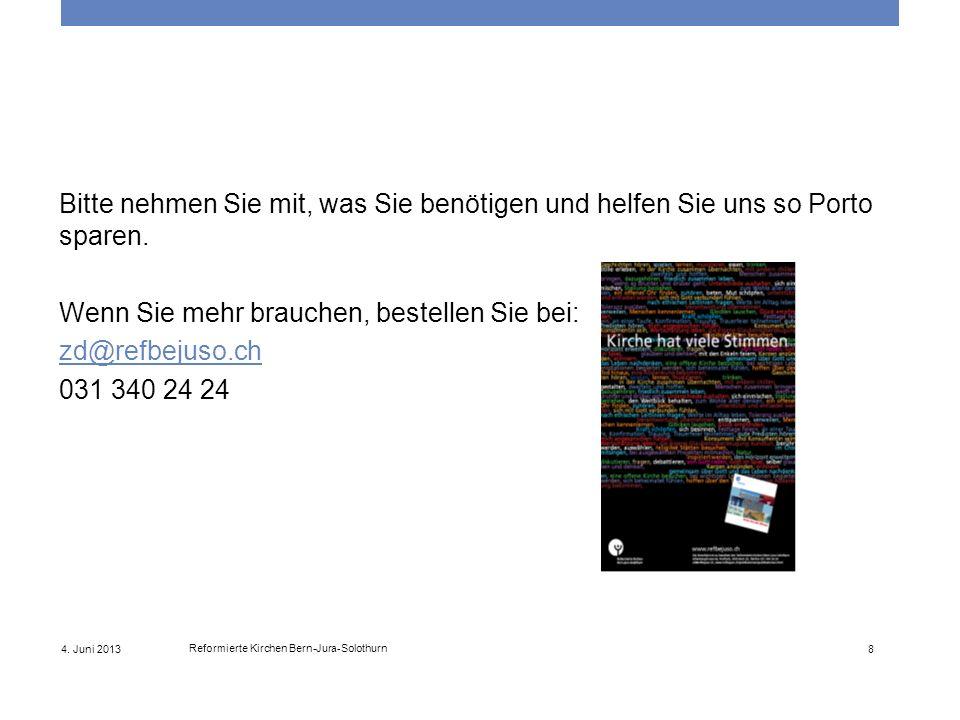 4. Juni 2013 Reformierte Kirchen Bern-Jura-Solothurn 8 Bitte nehmen Sie mit, was Sie benötigen und helfen Sie uns so Porto sparen. Wenn Sie mehr brauc