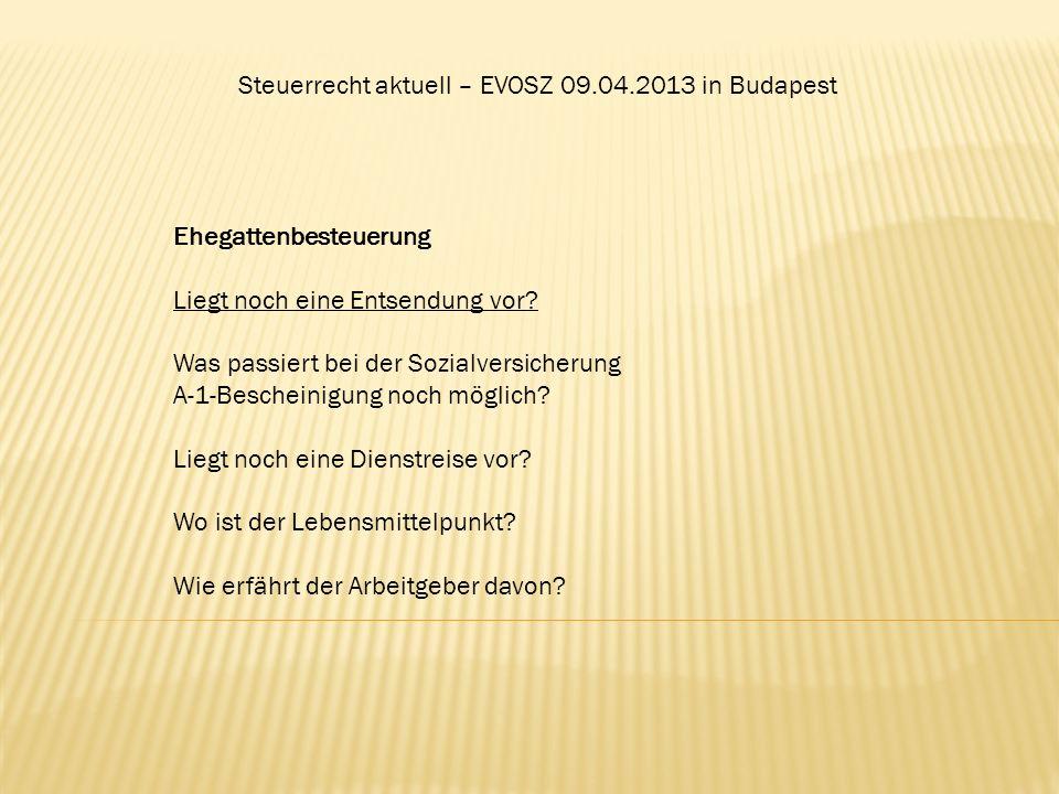 Steuerrecht aktuell – EVOSZ 09.04.2013 in Budapest Ehegattenbesteuerung Liegt noch eine Entsendung vor? Was passiert bei der Sozialversicherung A-1-Be