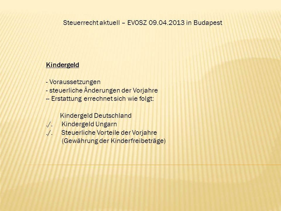 Steuerrecht aktuell – EVOSZ 09.04.2013 in Budapest Kindergeld - Voraussetzungen - steuerliche Änderungen der Vorjahre -- Erstattung errechnet sich wie