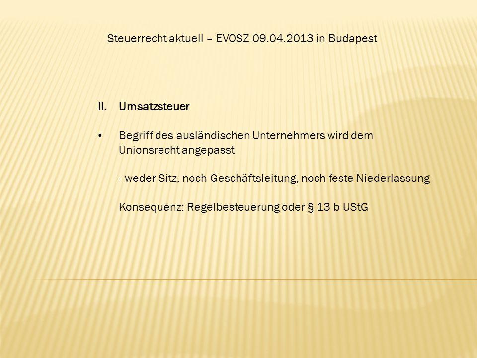 Steuerrecht aktuell – EVOSZ 09.04.2013 in Budapest II.Umsatzsteuer Begriff des ausländischen Unternehmers wird dem Unionsrecht angepasst - weder Sitz,