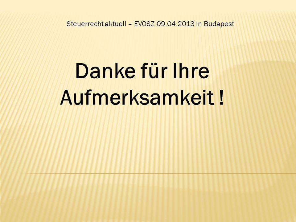 Steuerrecht aktuell – EVOSZ 09.04.2013 in Budapest Danke für Ihre Aufmerksamkeit !
