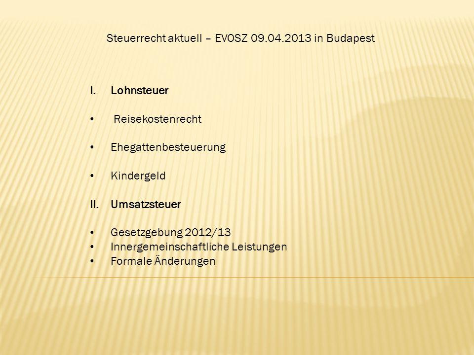 Steuerrecht aktuell – EVOSZ 09.04.2013 in Budapest I.Lohnsteuer Reisekostenrecht Ehegattenbesteuerung Kindergeld II.Umsatzsteuer Gesetzgebung 2012/13