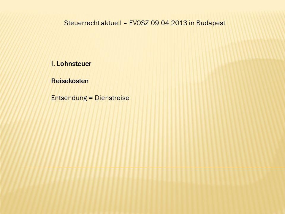 Steuerrecht aktuell – EVOSZ 09.04.2013 in Budapest I. Lohnsteuer Reisekosten Entsendung = Dienstreise