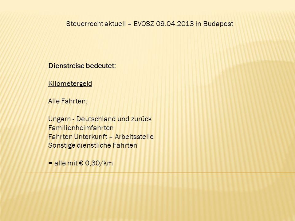 Steuerrecht aktuell – EVOSZ 09.04.2013 in Budapest Dienstreise bedeutet: Kilometergeld Alle Fahrten: Ungarn - Deutschland und zurück Familienheimfahrt