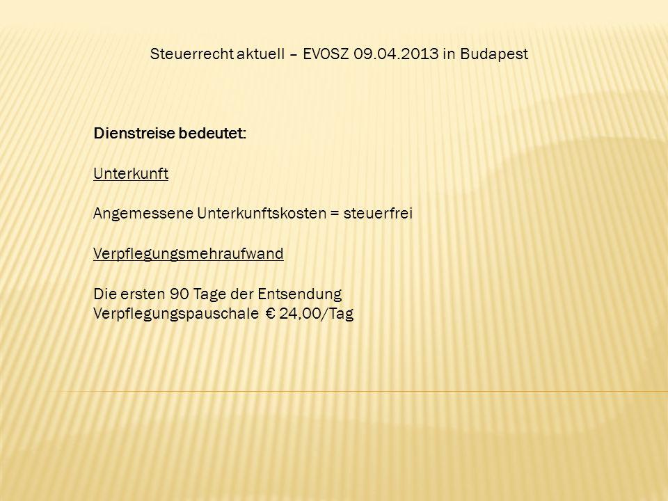 Steuerrecht aktuell – EVOSZ 09.04.2013 in Budapest Dienstreise bedeutet: Unterkunft Angemessene Unterkunftskosten = steuerfrei Verpflegungsmehraufwand