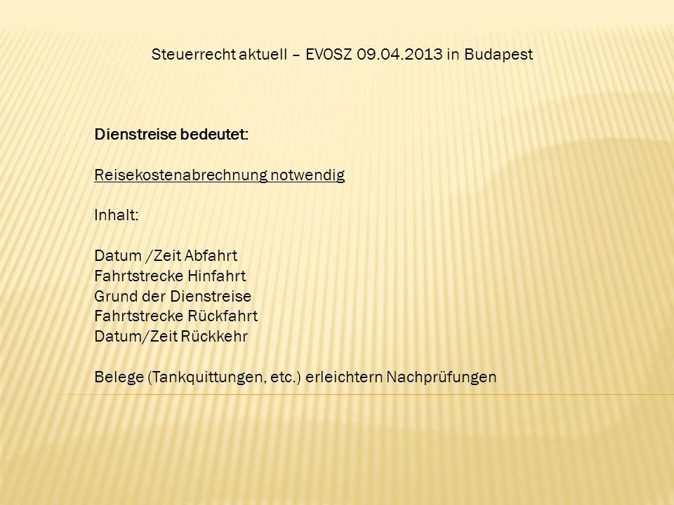 Steuerrecht aktuell – EVOSZ 09.04.2013 in Budapest Dienstreise bedeutet: Reisekostenabrechnung notwendig Inhalt: Datum /Zeit Abfahrt Fahrtstrecke Hinf
