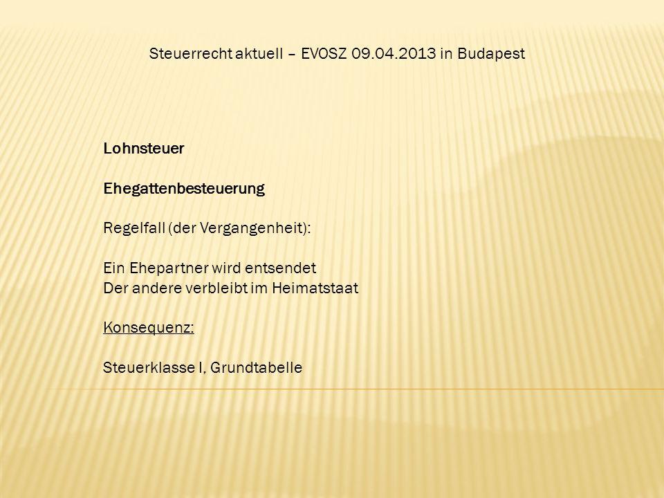 Steuerrecht aktuell – EVOSZ 09.04.2013 in Budapest Lohnsteuer Ehegattenbesteuerung Regelfall (der Vergangenheit): Ein Ehepartner wird entsendet Der an