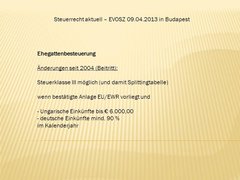 Steuerrecht aktuell – EVOSZ 09.04.2013 in Budapest Ehegattenbesteuerung Änderungen seit 2004 (Beitritt): Steuerklasse III möglich (und damit Splitting