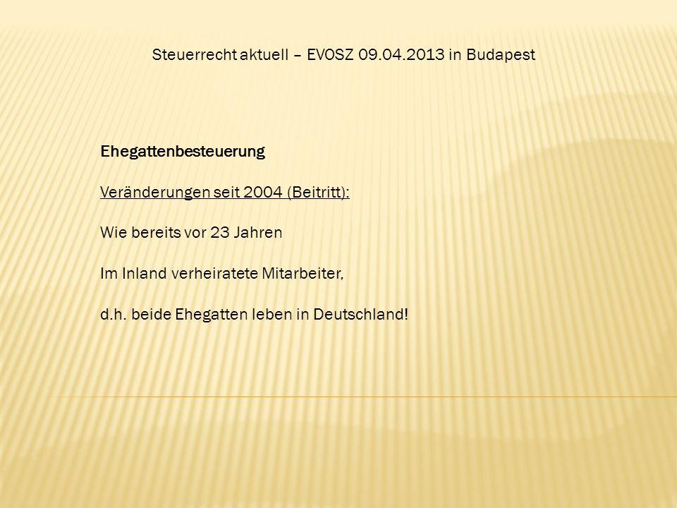 Steuerrecht aktuell – EVOSZ 09.04.2013 in Budapest Ehegattenbesteuerung Veränderungen seit 2004 (Beitritt): Wie bereits vor 23 Jahren Im Inland verhei