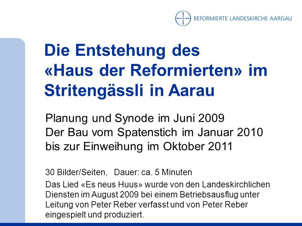 Die Entstehung des «Haus der Reformierten» im Stritengässli in Aarau Planung und Synode im Juni 2009 Der Bau vom Spatenstich im Januar 2010 bis zur Einweihung im Oktober 2011 30 Bilder/Seiten, Dauer: ca.