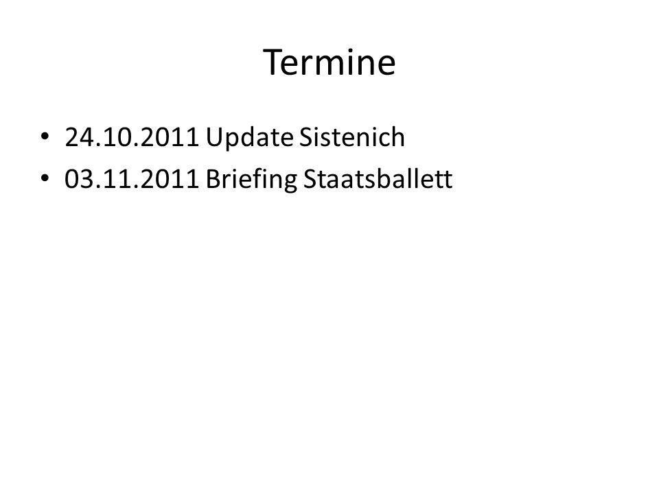 Termine 24.10.2011 Update Sistenich 03.11.2011 Briefing Staatsballett