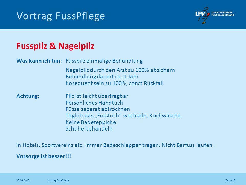 Seite 15 30.04.2013 Vortrag FussPflege Fusspilz & Nagelpilz Was kann ich tun: Fusspilz einmalige Behandlung Nagelpilz durch den Arzt zu 100% absichern