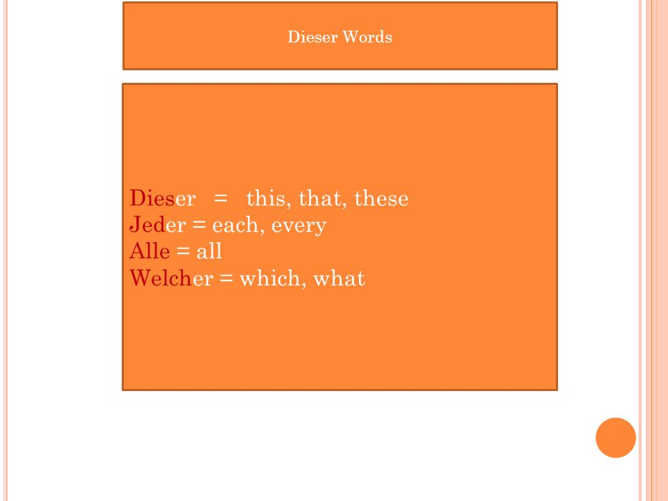 Dieser = this, that, these Jeder = each, every Alle = all Welcher = which, what Dieser Words