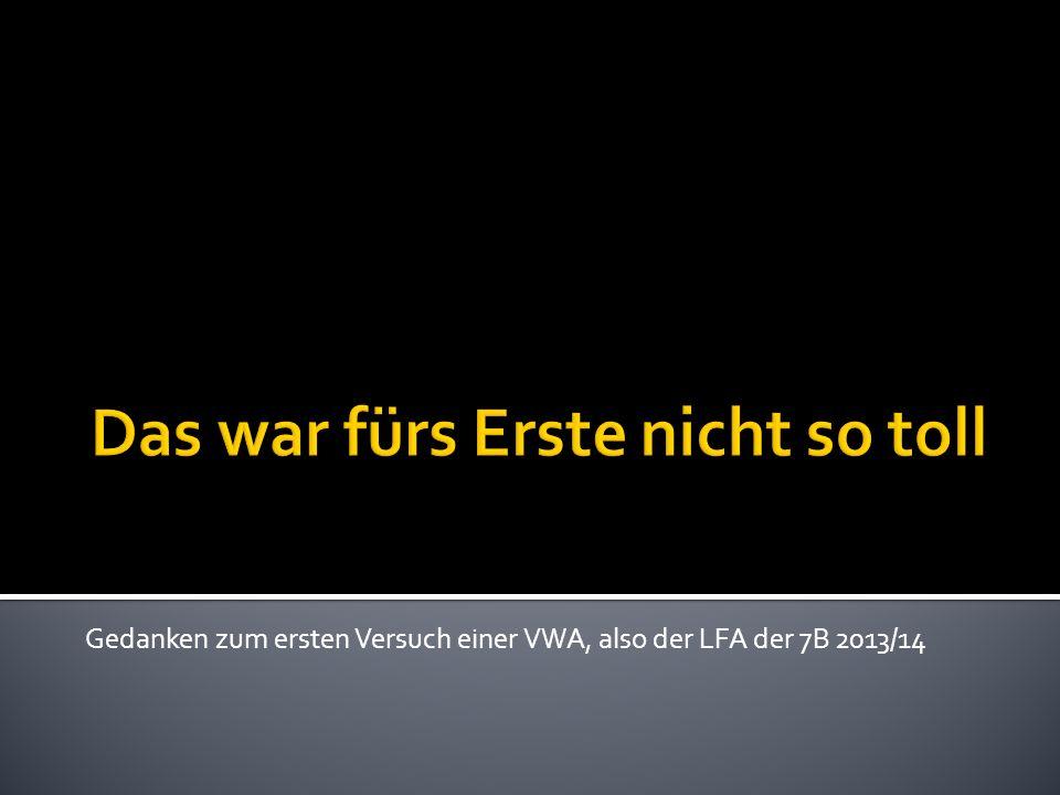 Gedanken zum ersten Versuch einer VWA, also der LFA der 7B 2013/14