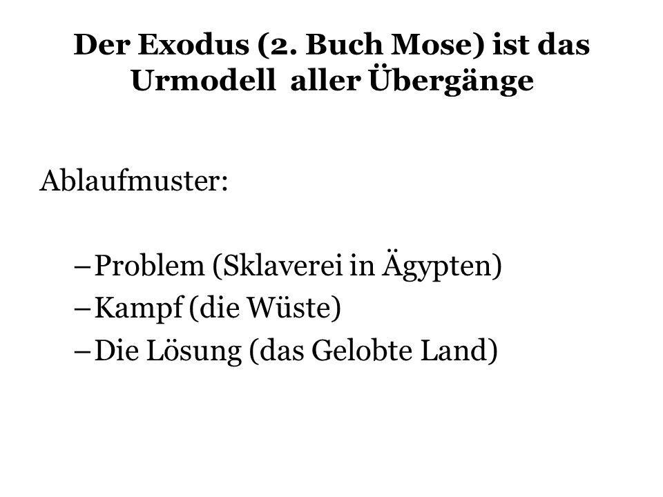 Der Exodus (2. Buch Mose) ist das Urmodell aller Übergänge Ablaufmuster: –Problem (Sklaverei in Ägypten) –Kampf (die Wüste) –Die Lösung (das Gelobte L