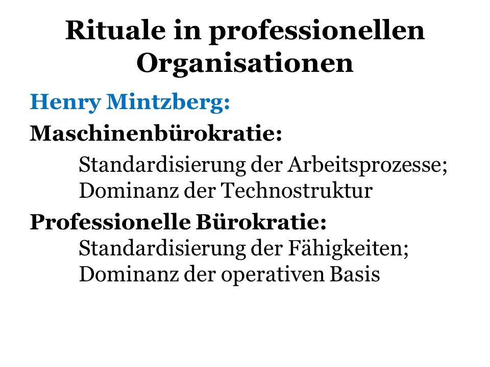 Rituale in professionellen Organisationen Henry Mintzberg: Maschinenbürokratie: Standardisierung der Arbeitsprozesse; Dominanz der Technostruktur Prof