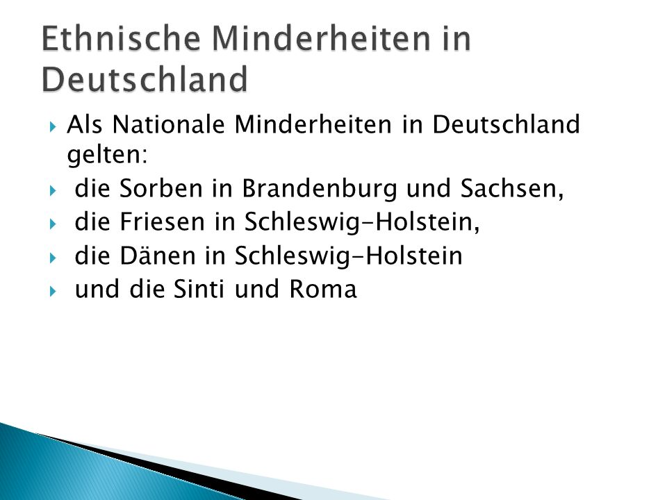 Als Nationale Minderheiten in Deutschland gelten: die Sorben in Brandenburg und Sachsen, die Friesen in Schleswig-Holstein, die Dänen in Schleswig-Hol