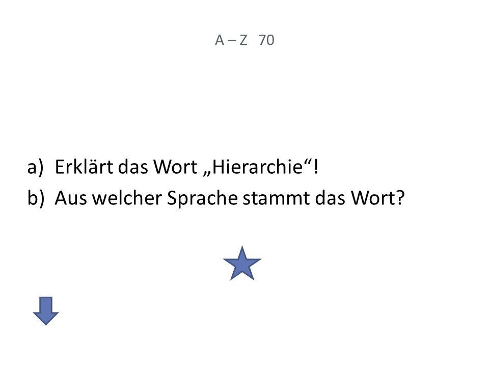 A – Z 70 a)Erklärt das Wort Hierarchie! b)Aus welcher Sprache stammt das Wort?