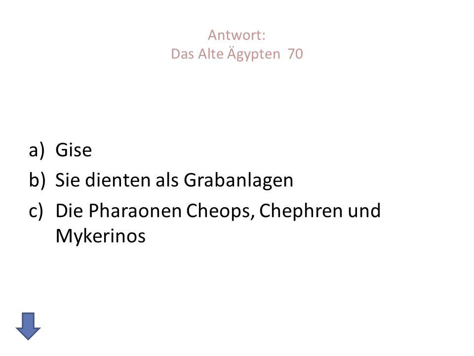 Antwort: Das Alte Ägypten 70 a)Gise b)Sie dienten als Grabanlagen c)Die Pharaonen Cheops, Chephren und Mykerinos