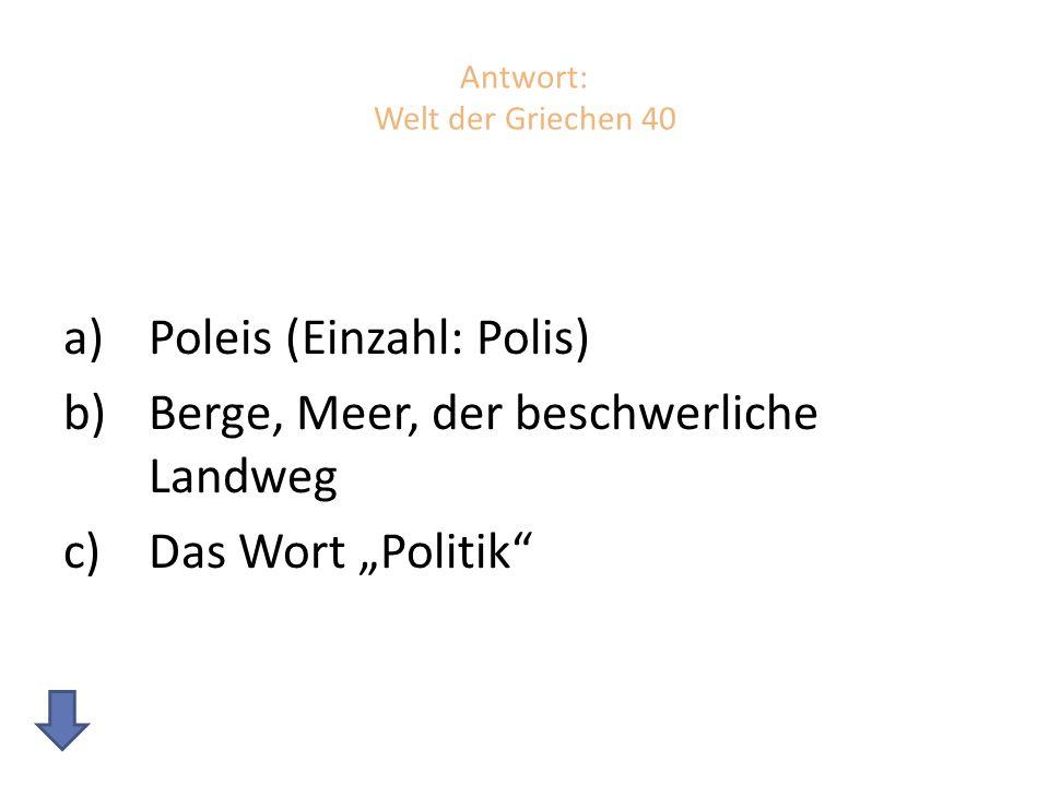 Antwort: Welt der Griechen 40 a)Poleis (Einzahl: Polis) b)Berge, Meer, der beschwerliche Landweg c)Das Wort Politik