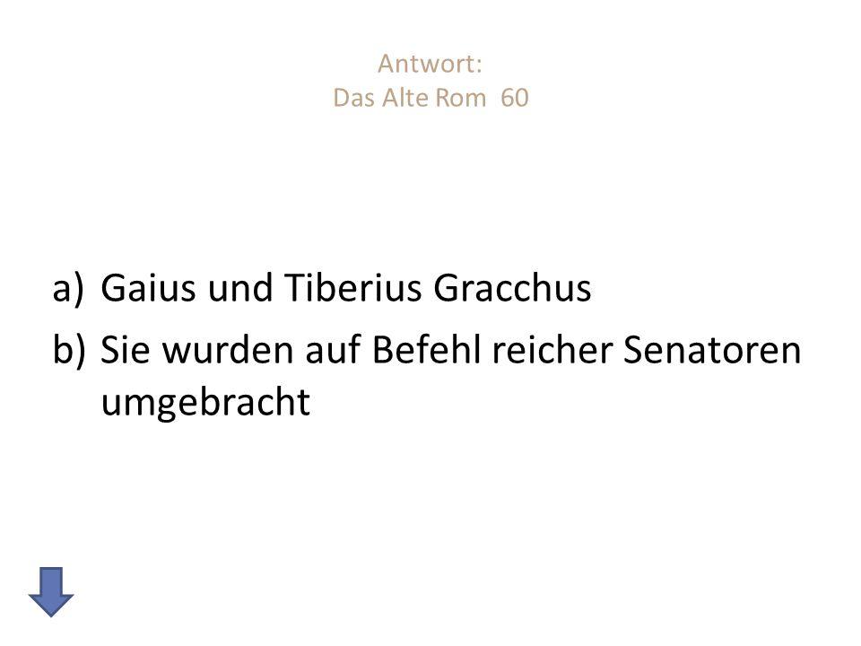 Antwort: Das Alte Rom 60 a)Gaius und Tiberius Gracchus b)Sie wurden auf Befehl reicher Senatoren umgebracht