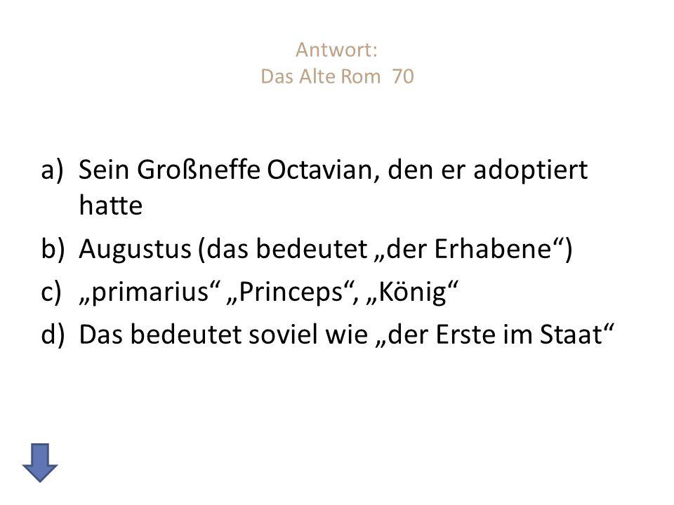 Antwort: Das Alte Rom 70 a)Sein Großneffe Octavian, den er adoptiert hatte b)Augustus (das bedeutet der Erhabene) c)primarius Princeps, König d)Das bedeutet soviel wie der Erste im Staat